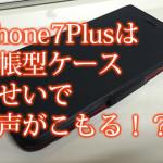 iPhone7Plusの通話音声がこもる原因は手帳型ケースだったのか!?